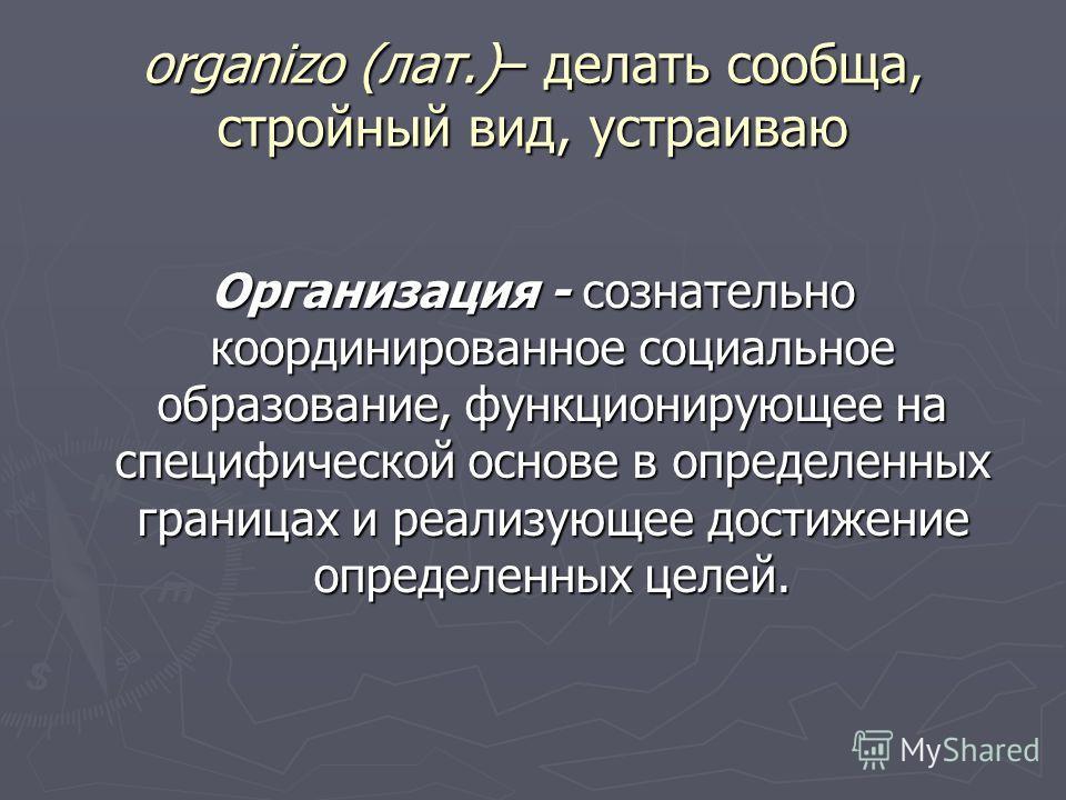 organizo (лат.)– делать сообща, стройный вид, устраиваю Организация - сознательно координированное социальное образование, функционирующее на специфической основе в определенных границах и реализующее достижение определенных целей.