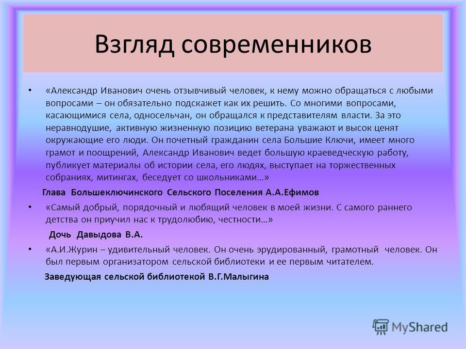 Взгляд современников «Александр Иванович очень отзывчивый человек, к нему можно обращаться с любыми вопросами – он обязательно подскажет как их решить. Со многими вопросами, касающимися села, односельчан, он обращался к представителям власти. За это