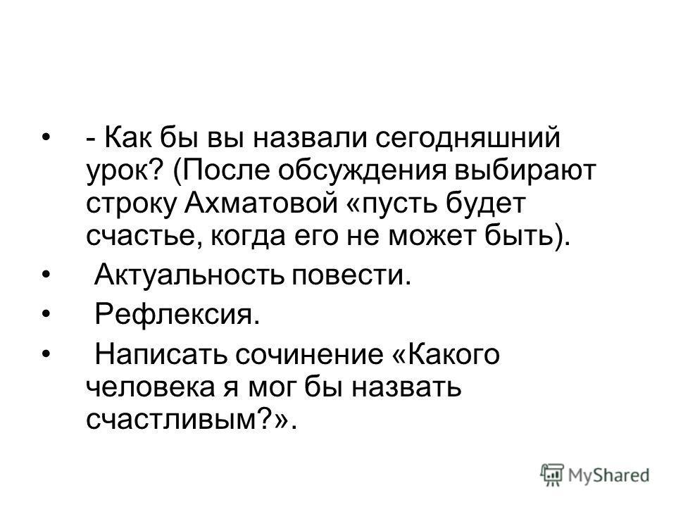 - Как бы вы назвали сегодняшний урок? (После обсуждения выбирают строку Ахматовой «пусть будет счастье, когда его не может быть). Актуальность повести. Рефлексия. Написать сочинение «Какого человека я мог бы назвать счастливым?».