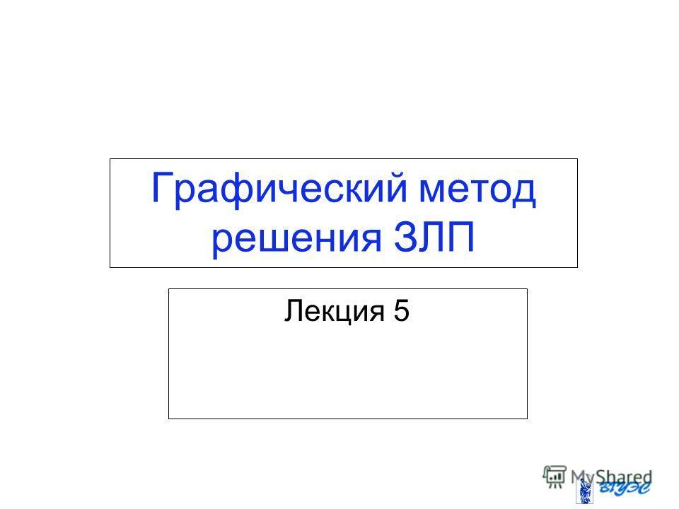 Графический метод решения ЗЛП Лекция 5