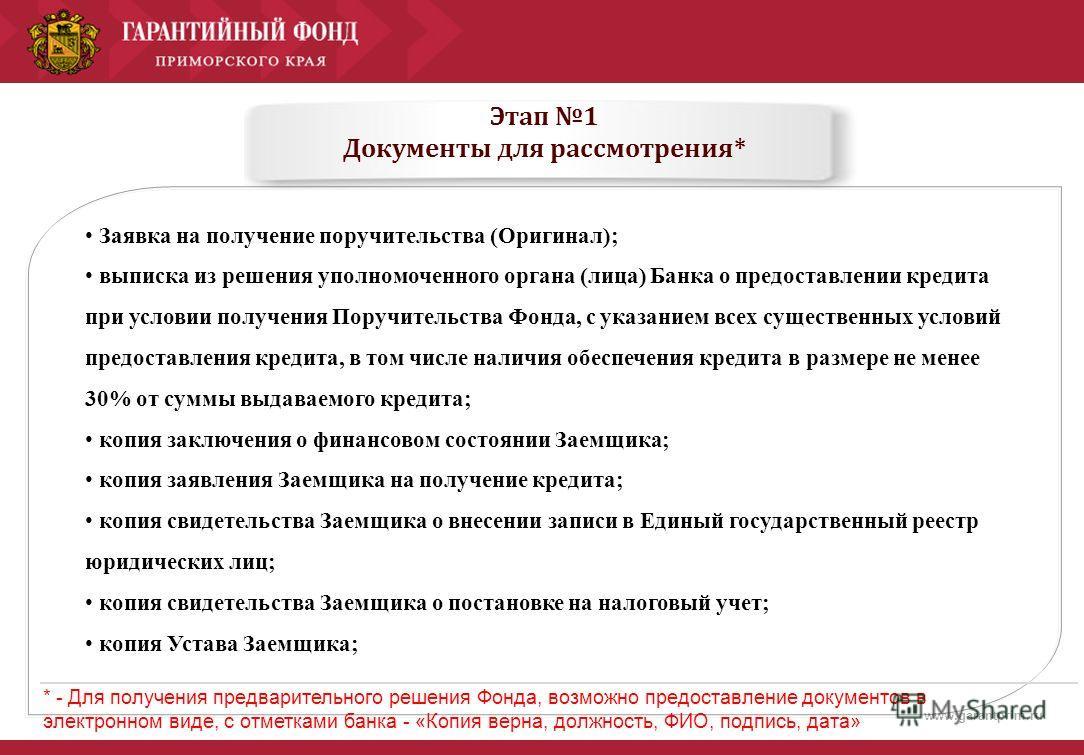 www.garantprim.ru Этап 1 Документы для рассмотрения* Заявка на получение поручительства (Оригинал); выписка из решения уполномоченного органа (лица) Банка о предоставлении кредита при условии получения Поручительства Фонда, с указанием всех существен