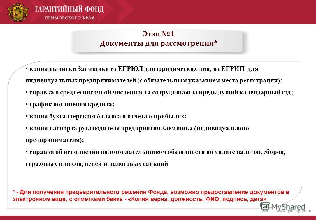 www.garantprim.ru Этап 1 Документы для рассмотрения* копия выписки Заемщика из ЕГРЮЛ для юридических лиц, из ЕГРИП для индивидуальных предпринимателей (с обязательным указанием места регистрации); справка о среднесписочной численности сотрудников за