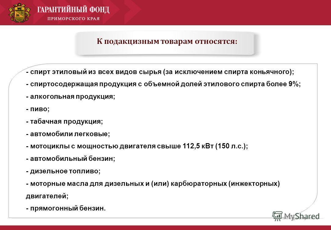 www.garantprim.ru К подакцизным товарам относятся: - спирт этиловый из всех видов сырья (за исключением спирта коньячного); - спиртосодержащая продукция с объемной долей этилового спирта более 9%; - алкогольная продукция; - пиво; - табачная продукция