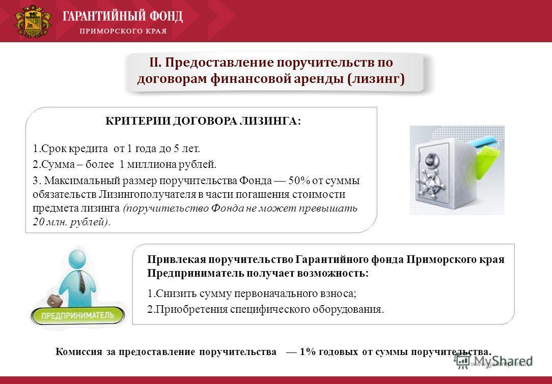 www.garantprim.ru II. Предоставление поручительств по договорам финансовой аренды (лизинг) КРИТЕРИИ ДОГОВОРА ЛИЗИНГА: 1.Срок кредита от 1 года до 5 лет. 2.Сумма – более 1 миллиона рублей. 3. Максимальный размер поручительства Фонда 50% от суммы обяза