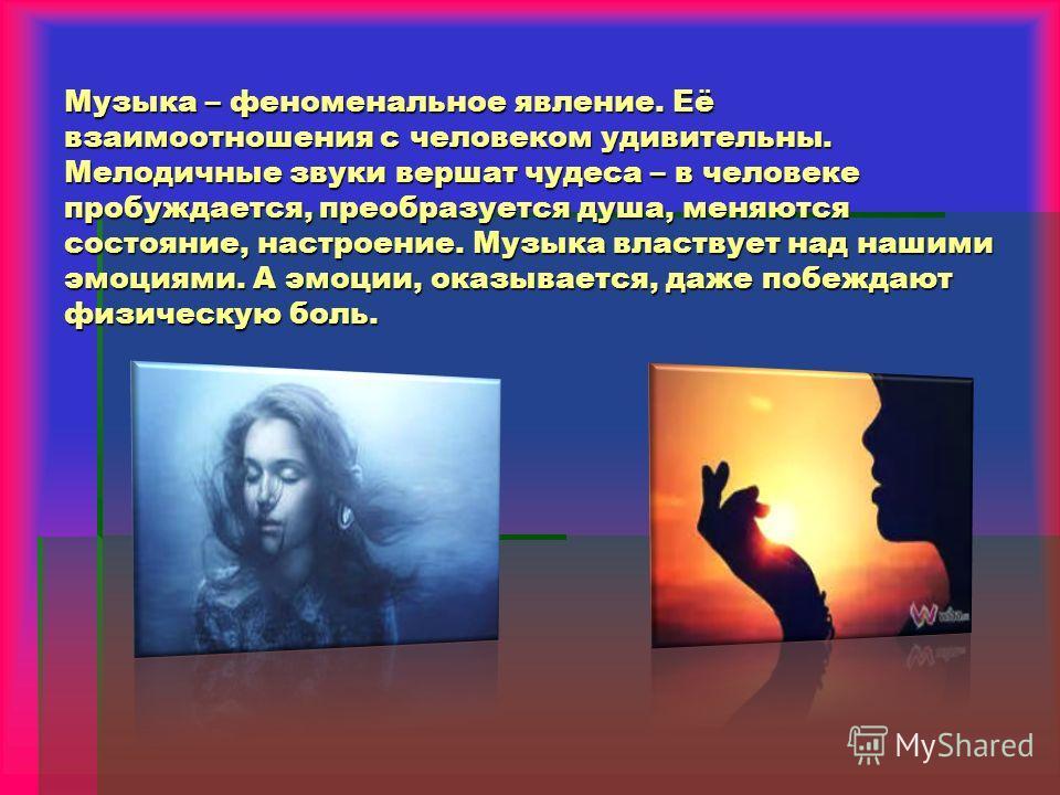 Музыка – феноменальное явление. Её взаимоотношения с человеком удивительны. Мелодичные звуки вершат чудеса – в человеке пробуждается, преобразуется душа, меняются состояние, настроение. Музыка властвует над нашими эмоциями. А эмоции, оказывается, даж