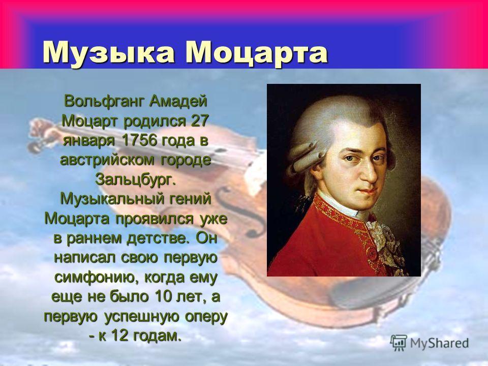 Музыка Моцарта Вольфганг Амадей Моцарт родился 27 января 1756 года в австрийском городе Зальцбург. Музыкальный гений Моцарта проявился уже в раннем детстве. Он написал свою первую симфонию, когда ему еще не было 10 лет, а первую успешную оперу - к 12