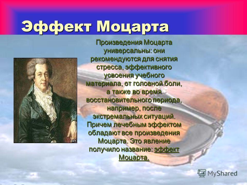 Эффект Моцарта Произведения Моцарта универсальны: они рекомендуются для снятия стресса, эффективного усвоения учебного материала, от головной боли, а также во время восстановительного периода, например, после экстремальных ситуаций. Причем лечебным э