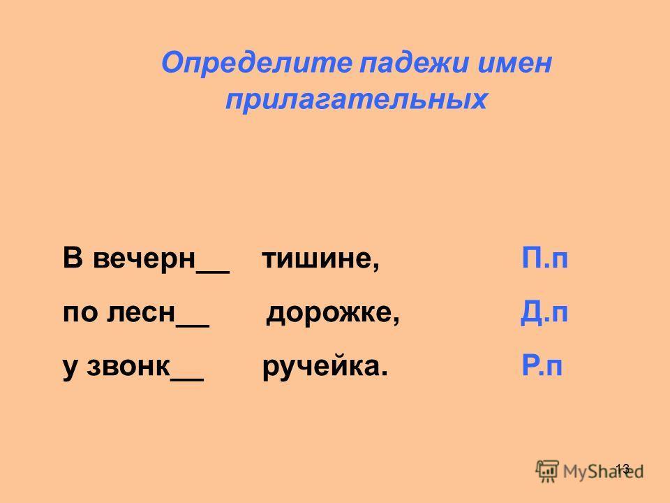 13 Определите падежи имен прилагательных В вечерн__ тишине, по лесн__ дорожке, у звонк__ ручейка. П.п Д.п Р.п