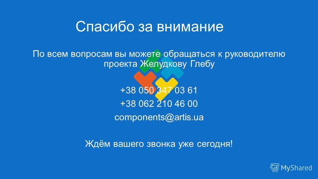Спасибо за внимание По всем вопросам вы можете обращаться к руководителю проекта Желудкову Глебу +38 050 347 03 61 +38 062 210 46 00 components@artis.ua Ждём вашего звонка уже сегодня!