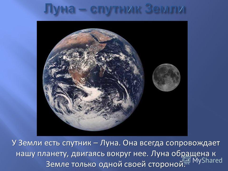 У Земли есть спутник – Луна. Она всегда сопровождает нашу планету, двигаясь вокруг нее. Луна обращена к Земле только одной своей стороной.