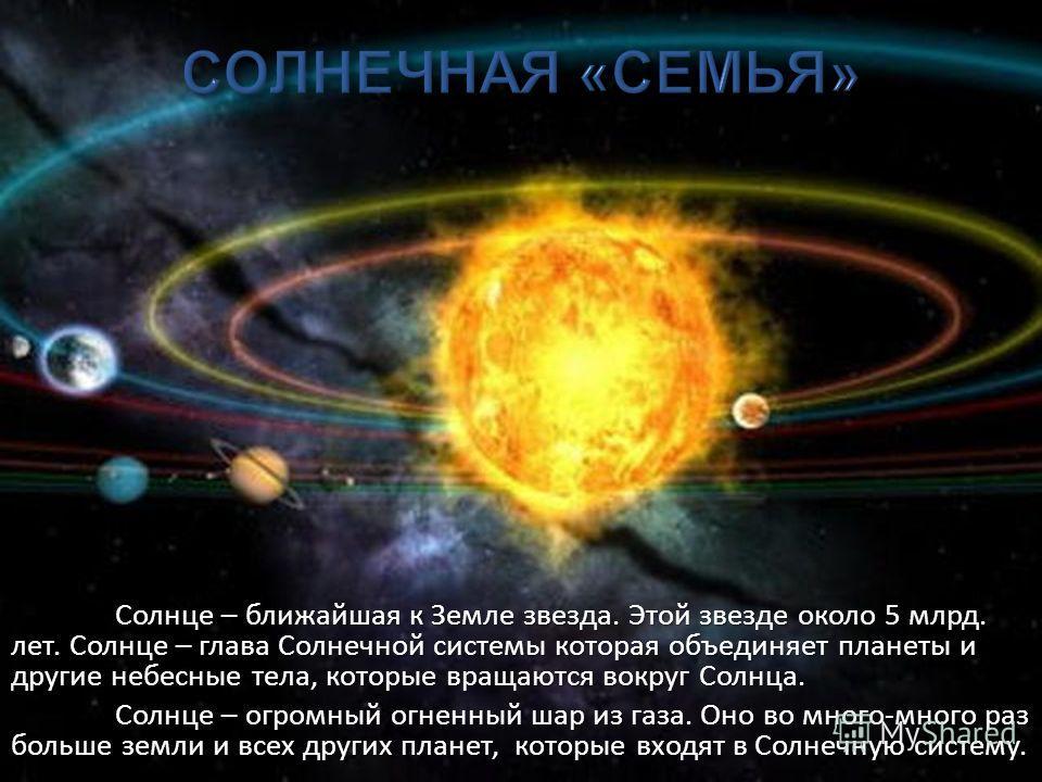 Солнце – ближайшая к Земле звезда. Этой звезде около 5 млрд. лет. Солнце – глава Солнечной системы которая объединяет планеты и другие небесные тела, которые вращаются вокруг Солнца. Солнце – огромный огненный шар из газа. Оно во много-много раз боль