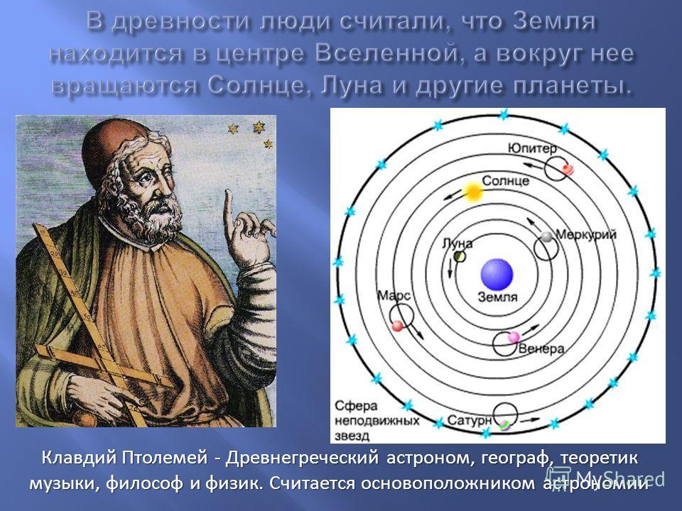 Клавдий Птолемей - Древнегреческий астроном, географ, теоретик музыки, философ и физик. Считается основоположником астрономии