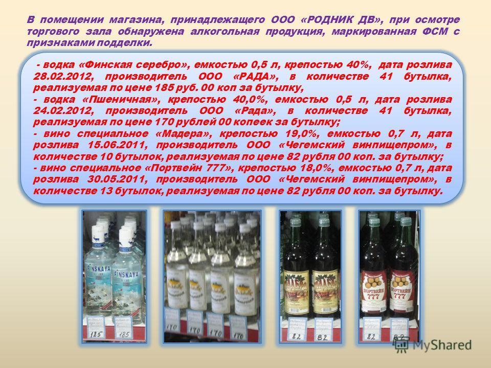 В помещении магазина, принадлежащего ООО «РОДНИК ДВ», при осмотре торгового зала обнаружена алкогольная продукция, маркированная ФСМ с признаками подделки. - водка «Финская серебро», емкостью 0,5 л, крепостью 40%, дата розлива 28.02.2012, производите