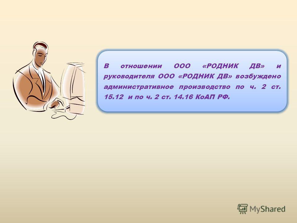 В отношении ООО «РОДНИК ДВ» и руководителя ООО «РОДНИК ДВ» возбуждено административное производство по ч. 2 ст. 15.12 и по ч. 2 ст. 14.16 КоАП РФ.