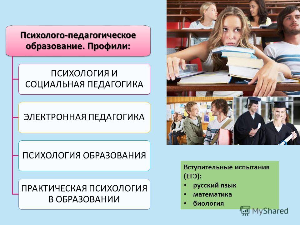 Вступительные испытания (ЕГЭ): русский язык математика биология Психолого-педагогическое образование. Профили: ПСИХОЛОГИЯ И СОЦИАЛЬНАЯ ПЕДАГОГИКА ЭЛЕКТРОННАЯ ПЕДАГОГИКА ПСИХОЛОГИЯ ОБРАЗОВАНИЯ ПРАКТИЧЕСКАЯ ПСИХОЛОГИЯ В ОБРАЗОВАНИИ