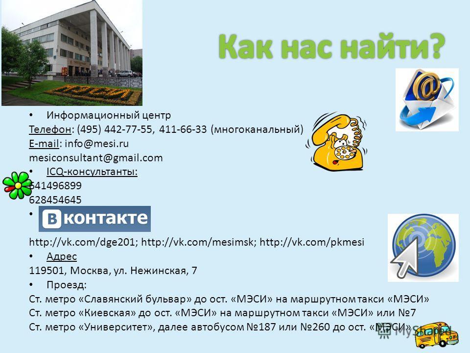 Информационный центр Телефон: (495) 442-77-55, 411-66-33 (многоканальный) E-mail: info@mesi.ru mesiconsultant@gmail.com ICQ-консультанты: 641496899 628454645. http://vk.com/dge201; http://vk.com/mesimsk; http://vk.com/pkmesi Адрес 119501, Москва, ул.