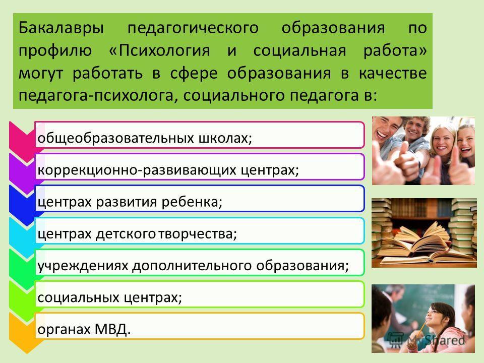 Бакалавры педагогического образования по профилю «Психология и социальная работа» могут работать в сфере образования в качестве педагога-психолога, социального педагога в: общеобразовательных школах; коррекционно-развивающих центрах; центрах развития