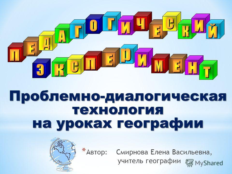 * Автор: Смирнова Елена Васильевна, учитель географии Проблемно-диалогическаятехнология на уроках географии