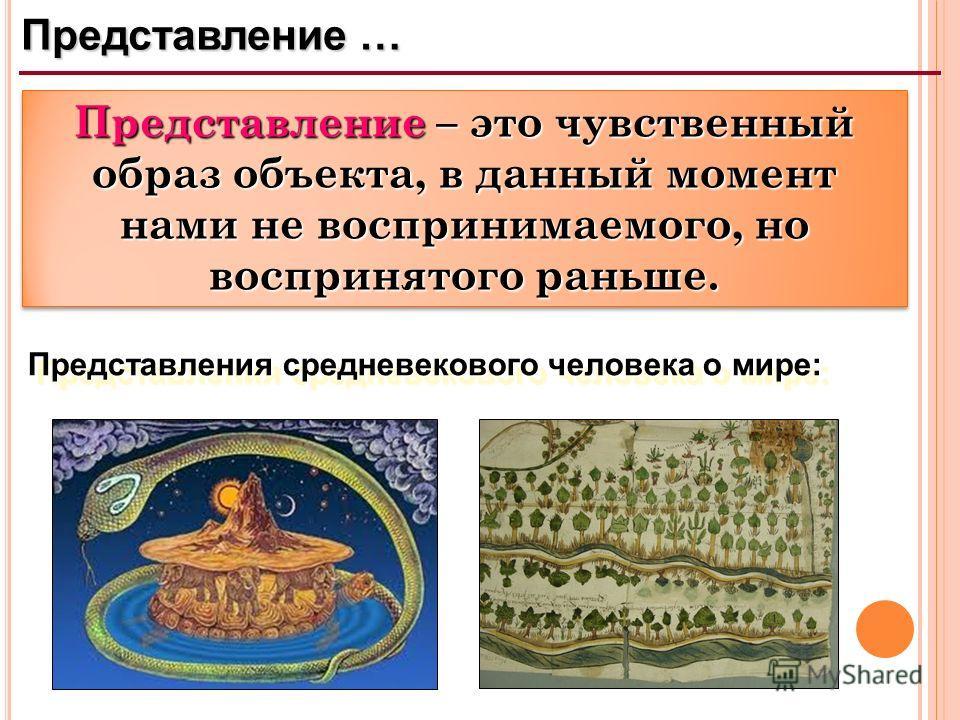 Представление … Представление – это чувственный образ объекта, в данный момент нами не воспринимаемого, но воспринятого раньше. Представления средневекового человека о мире: