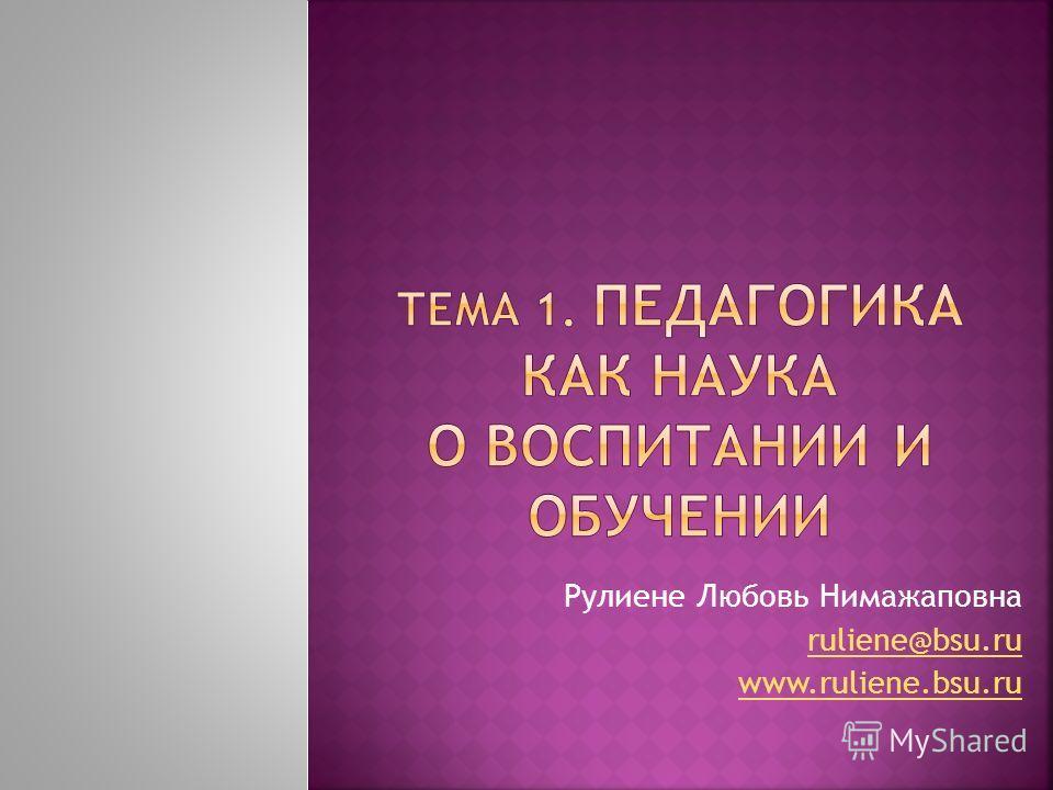 Рулиене Любовь Нимажаповна ruliene@bsu.ru www.ruliene.bsu.ru