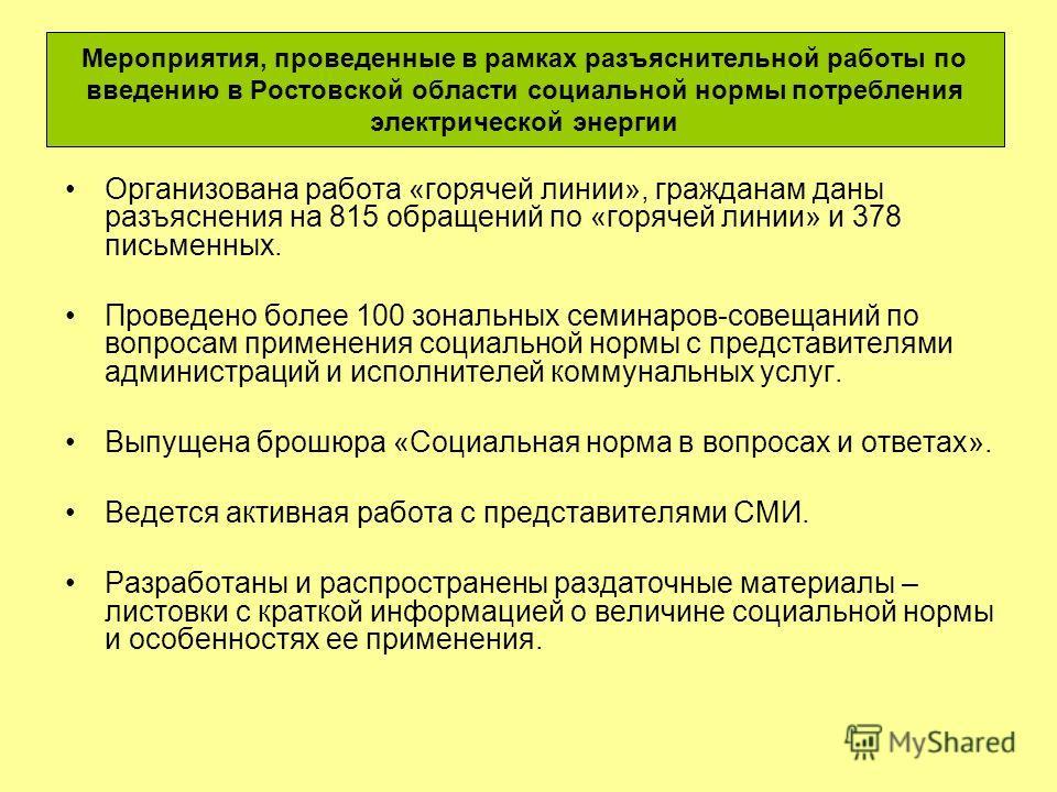 Мероприятия, проведенные в рамках разъяснительной работы по введению в Ростовской области социальной нормы потребления электрической энергии Организована работа «горячей линии», гражданам даны разъяснения на 815 обращений по «горячей линии» и 378 пис