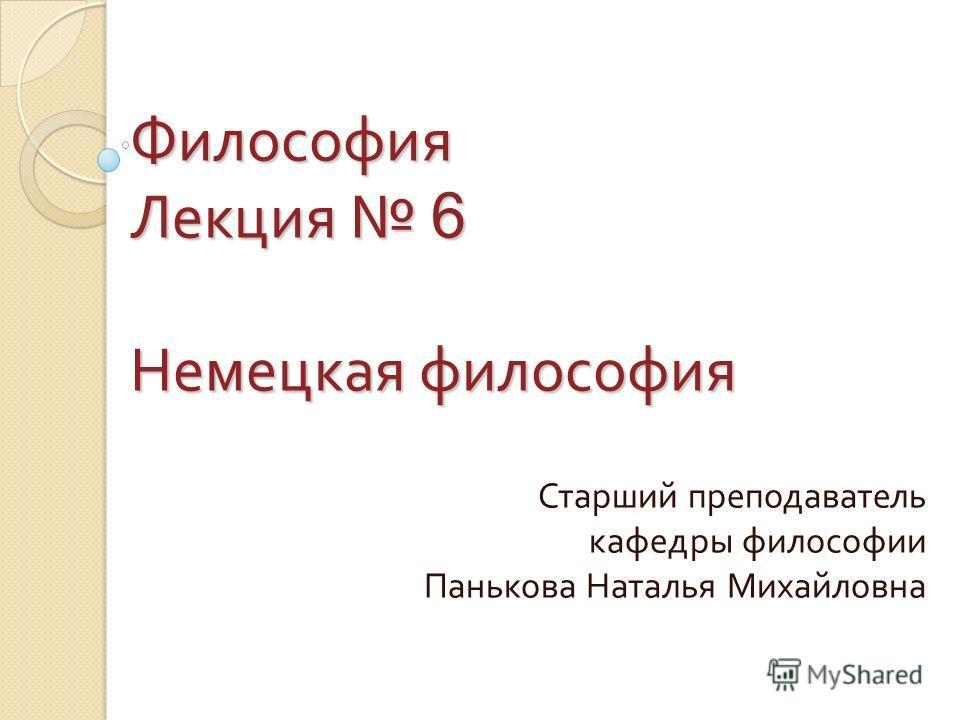 Философия Лекция 6 Немецкая философия Старший преподаватель кафедры философии Панькова Наталья Михайловна