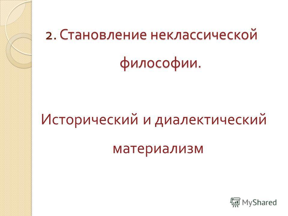 2. Становление неклассической философии. Исторический и диалектический материализм