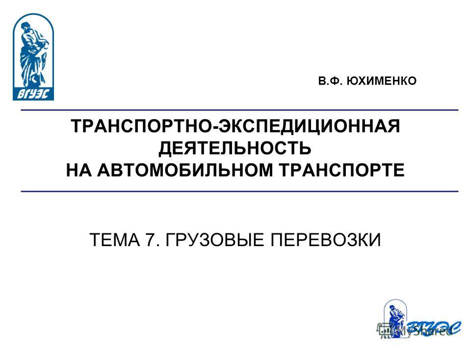 ТРАНСПОРТНО-ЭКСПЕДИЦИОННАЯ ДЕЯТЕЛЬНОСТЬ НА АВТОМОБИЛЬНОМ ТРАНСПОРТЕ ТЕМА 7. ГРУЗОВЫЕ ПЕРЕВОЗКИ В.Ф. ЮХИМЕНКО