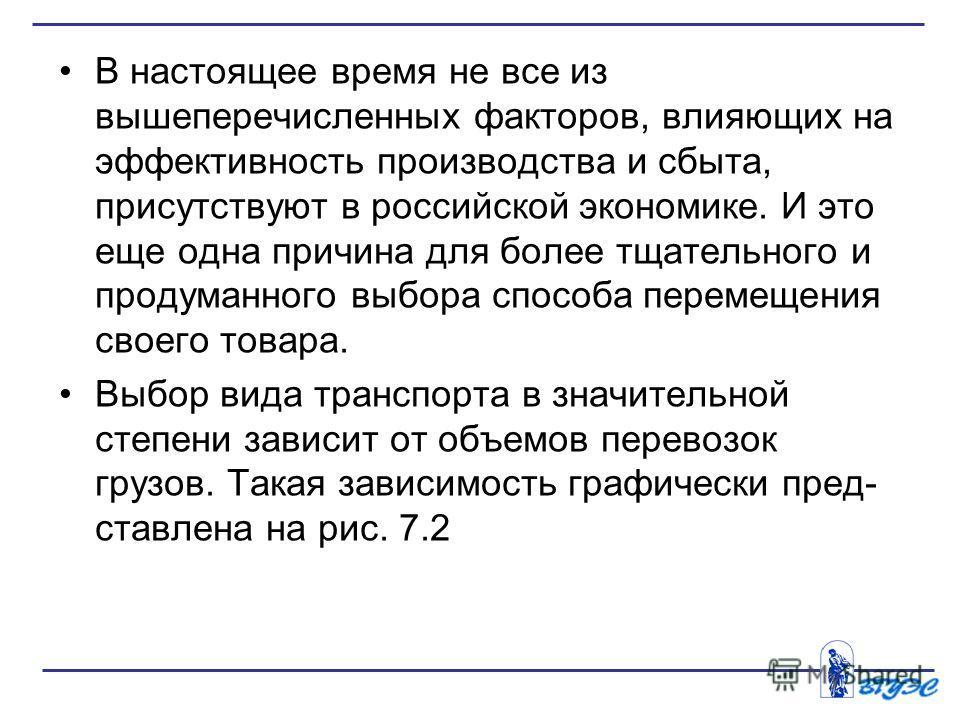 В настоящее время не все из вышеперечисленных факторов, влияющих на эффективность производства и сбыта, присутствуют в российской экономике. И это еще одна причина для более тщательного и продуманного выбора способа перемещения своего товара. Выбор