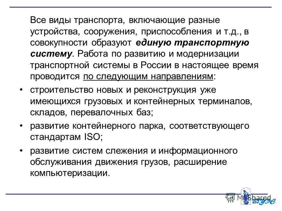 Все виды транспорта, включающие разные устройства, сооружения, приспособления и т.д., в совокупности образуют единую транспортную систему. Работа по развитию и модернизации транспортной системы в России в настоящее время проводится по следующим напр