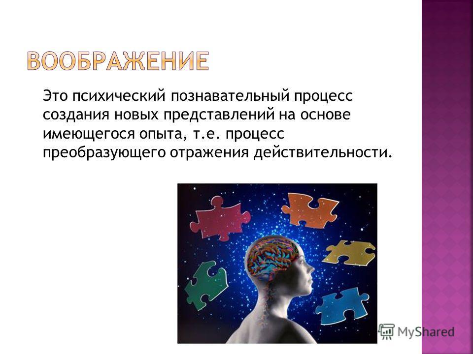 Это психический познавательный процесс создания новых представлений на основе имеющегося опыта, т.е. процесс преобразующего отражения действительности.