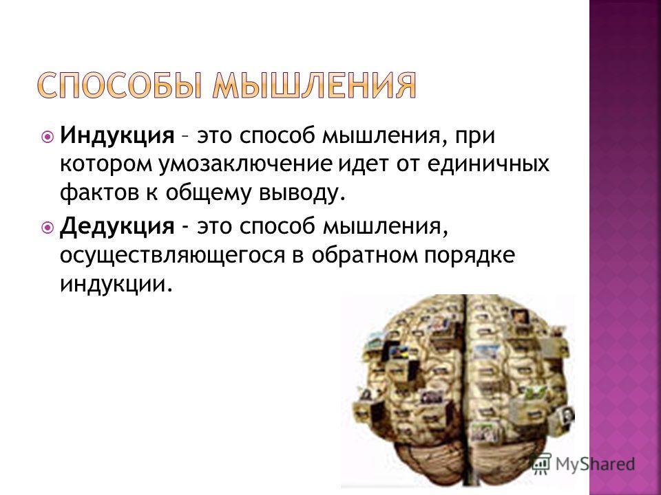 Индукция – это способ мышления, при котором умозаключение идет от единичных фактов к общему выводу. Дедукция - это способ мышления, осуществляющегося в обратном порядке индукции.