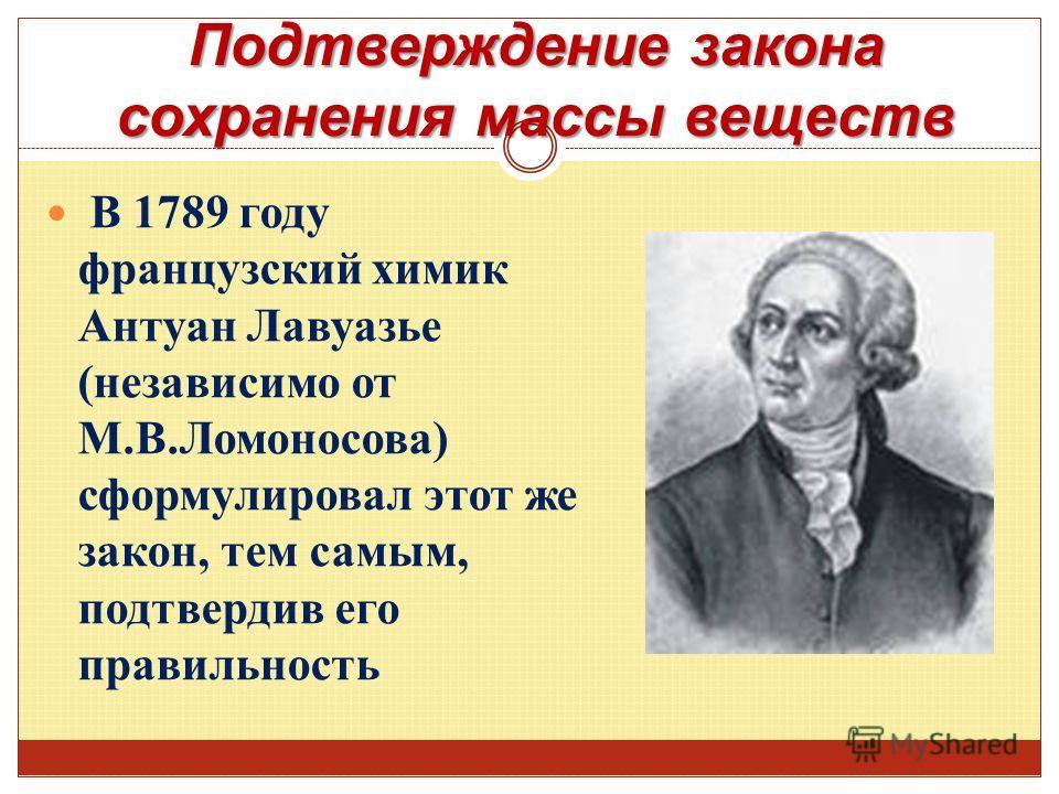 Подтверждение закона сохранения массы веществ В 1789 году французский химик Антуан Лавуазье (независимо от М.В.Ломоносова) сформулировал этот же закон, тем самым, подтвердив его правильность