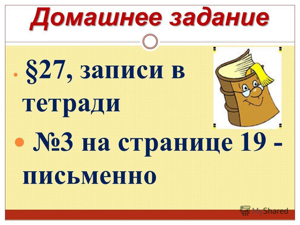 Домашнее задание §27, записи в тетради 3 на странице 19 - письменно