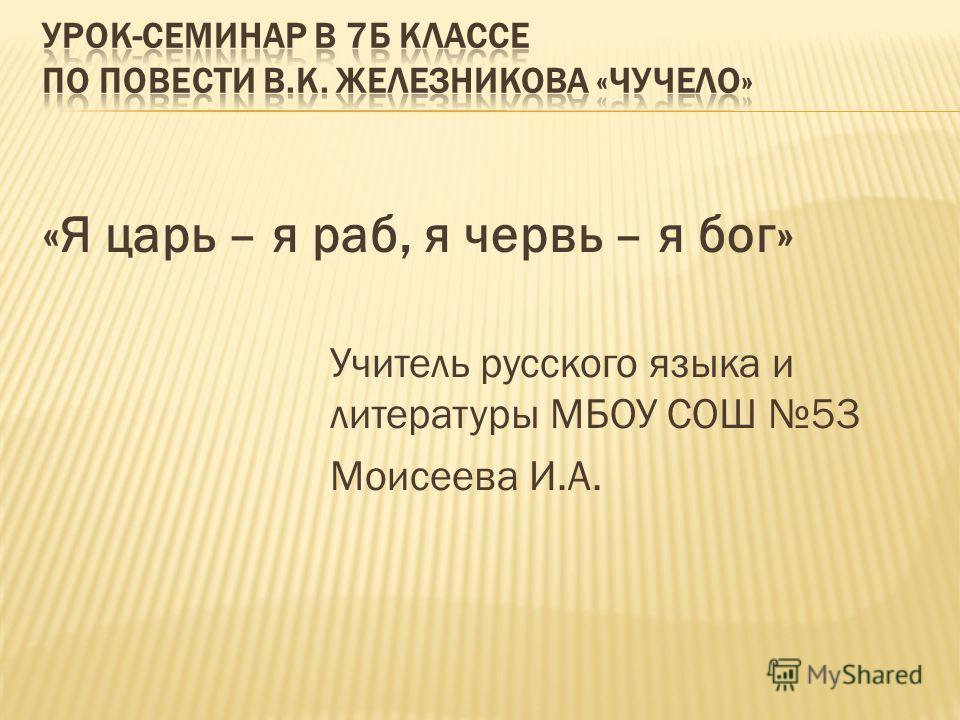 «Я царь – я раб, я червь – я бог» Учитель русского языка и литературы МБОУ СОШ 53 Моисеева И.А.