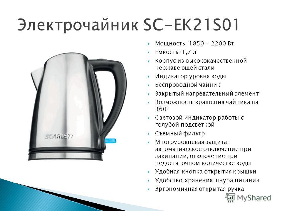 Мощность: 1850 - 2200 Вт Емкость: 1,7 л Корпус из высококачественной нержавеющей стали Индикатор уровня воды Беспроводной чайник Закрытый нагревательный элемент Возможность вращения чайника на 360° Световой индикатор работы с голубой подсветкой Съемн