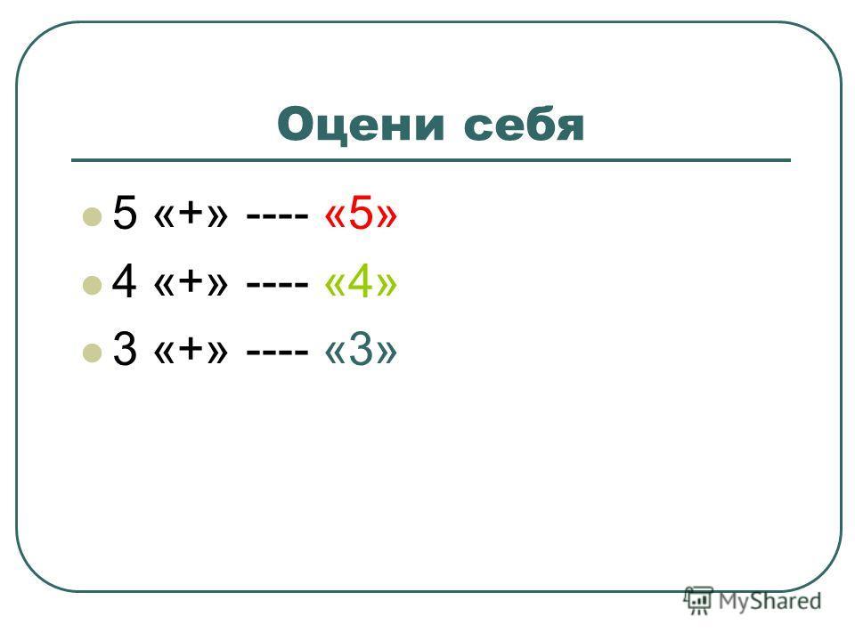 Оцени себя 5 «+» ---- «5» 4 «+» ---- «4» 3 «+» ---- «3»
