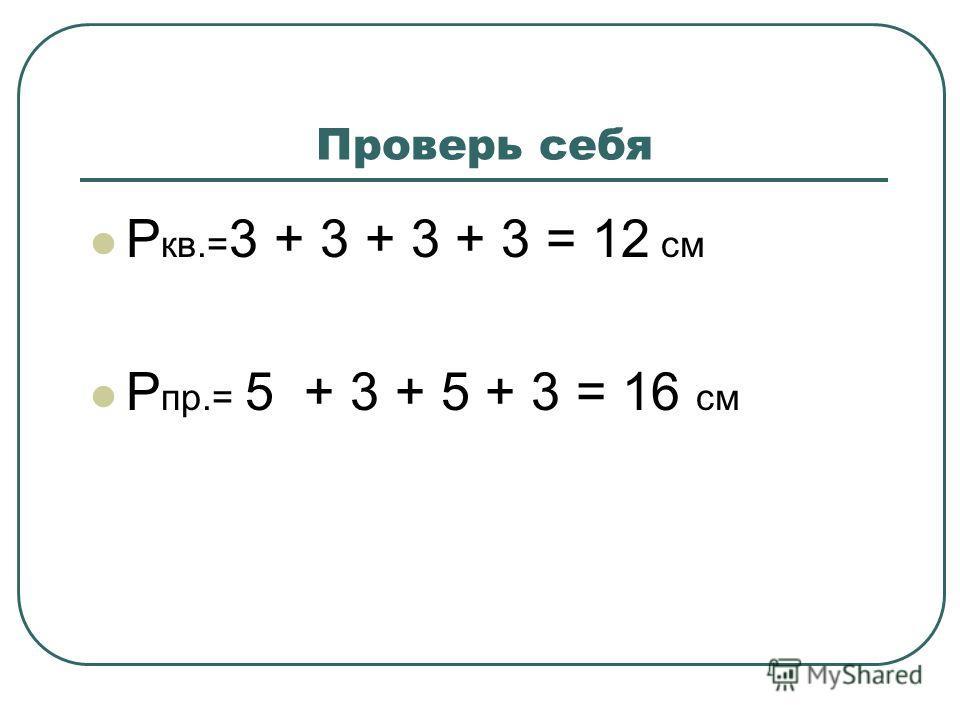 Проверь себя Р кв.= 3 + 3 + 3 + 3 = 12 см Р пр.= 5 + 3 + 5 + 3 = 16 см