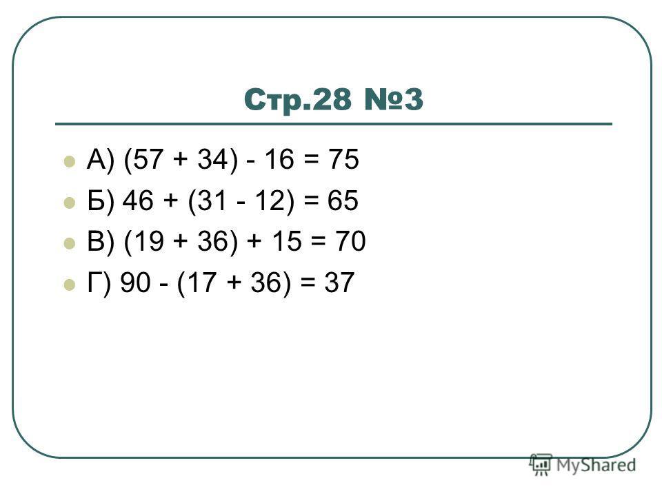 Стр.28 3 А) (57 + 34) - 16 = 75 Б) 46 + (31 - 12) = 65 В) (19 + 36) + 15 = 70 Г) 90 - (17 + 36) = 37