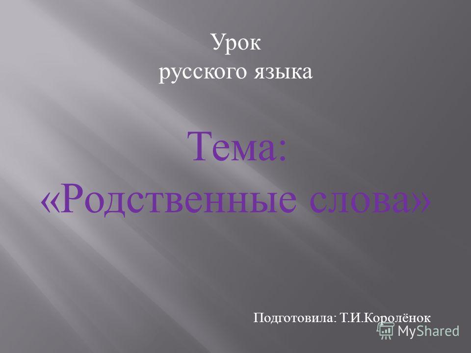 Урок русского языка Тема : « Родственные слова » Подготовила : Т. И. Королёнок
