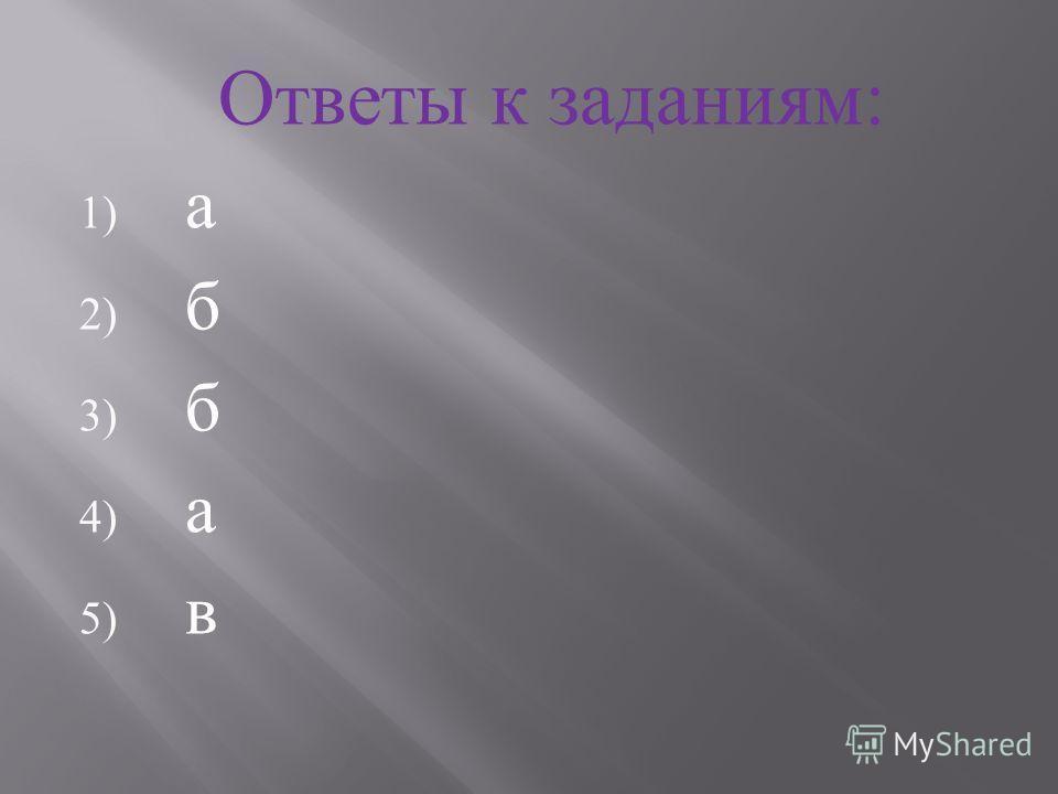 Ответы к заданиям : 1) а 2) б 3) б 4) а 5) в