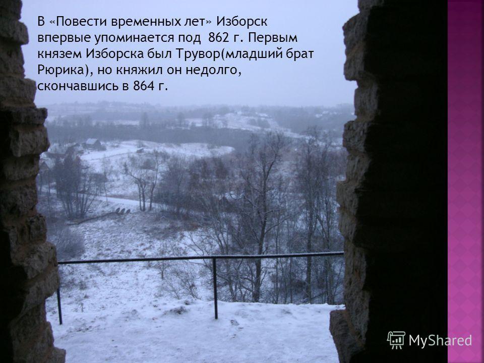 , В «Повести временных лет» Изборск впервые упоминается под 862 г. Первым князем Изборска был Трувор(младший брат Рюрика), но княжил он недолго, скончавшись в 864 г.