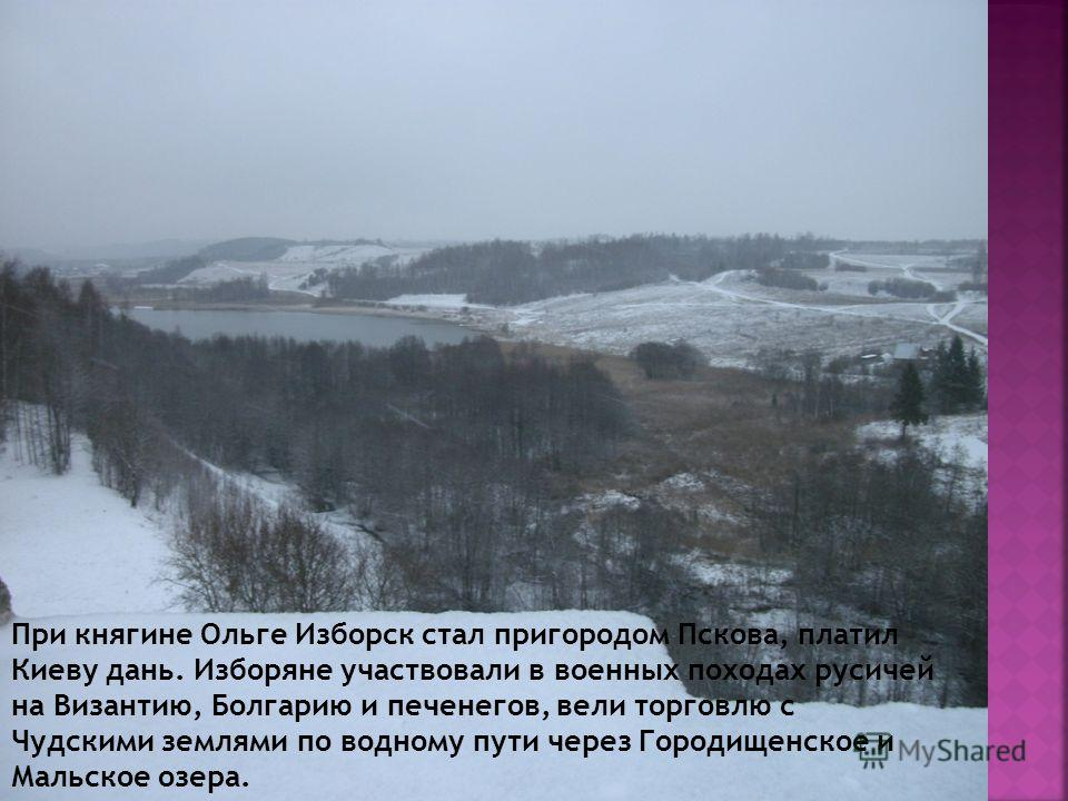 При княгине Ольге Изборск стал пригородом Пскова, платил Киеву дань. Изборяне участвовали в военных походах русичей на Византию, Болгарию и печенегов, вели торговлю с Чудскими землями по водному пути через Городищенское и Мальское озера.