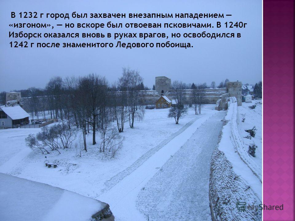 В 1232 г город был захвачен внезапным нападением «изгоном», но вскоре был отвоеван псковичами. В 1240г Изборск оказался вновь в руках врагов, но освободился в 1242 г после знаменитого Ледового побоища.