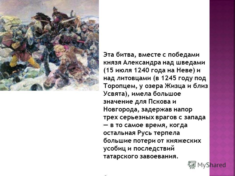 Эта битва, вместе с победами князя Александра над шведами (15 июля 1240 года на Неве) и над литовцами (в 1245 году под Торопцем, у озера Жизца и близ Усвята), имела большое значение для Пскова и Новгорода, задержав напор трех серьезных врагов с запад