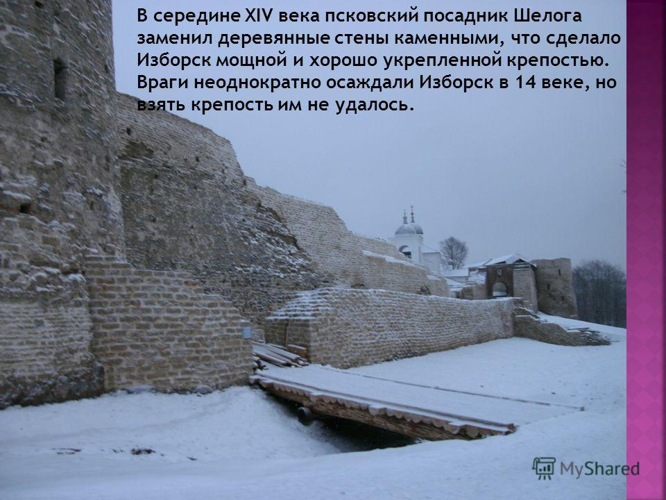 В середине XIV века псковский посадник Шелога заменил деревянные стены каменными, что сделало Изборск мощной и хорошо укрепленной крепостью. Враги неоднократно осаждали Изборск в 14 веке, но взять крепость им не удалось.