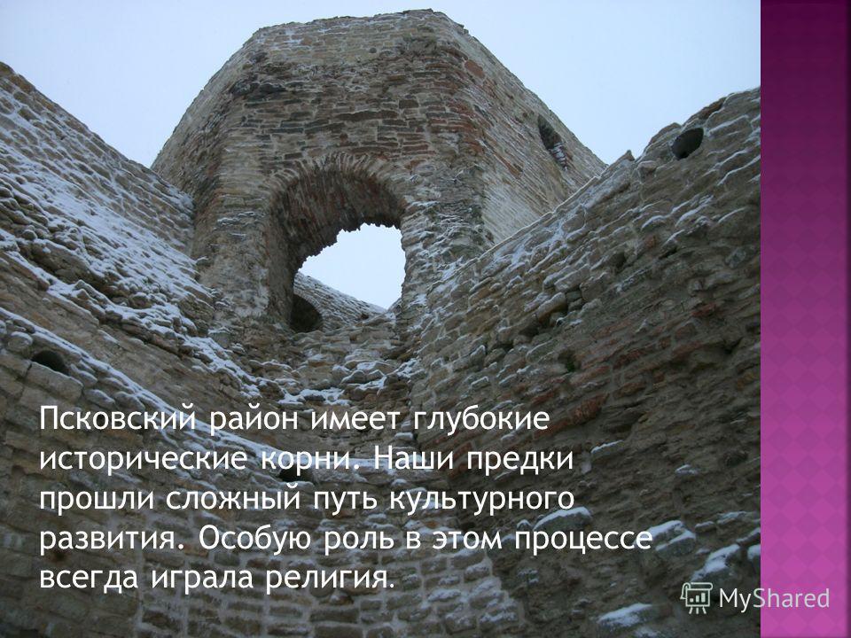 Псковский район имеет глубокие исторические корни. Наши предки прошли сложный путь культурного развития. Особую роль в этом процессе всегда играла религия.