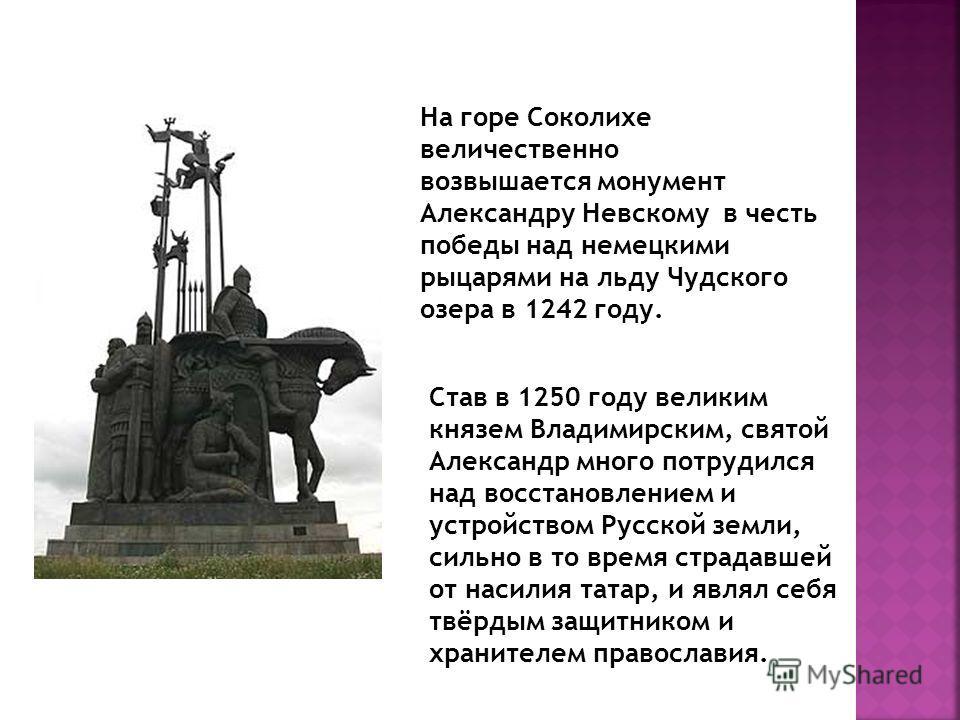 На горе Соколихе величественно возвышается монумент Александру Невскому в честь победы над немецкими рыцарями на льду Чудского озера в 1242 году. Став в 1250 году великим князем Владимирским, святой Александр много потрудился над восстановлением и ус