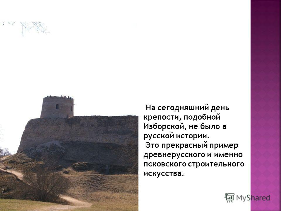 На сегодняшний день крепости, подобной Изборской, не было в русской истории. Это прекрасный пример древнерусского и именно псковского строительного искусства.