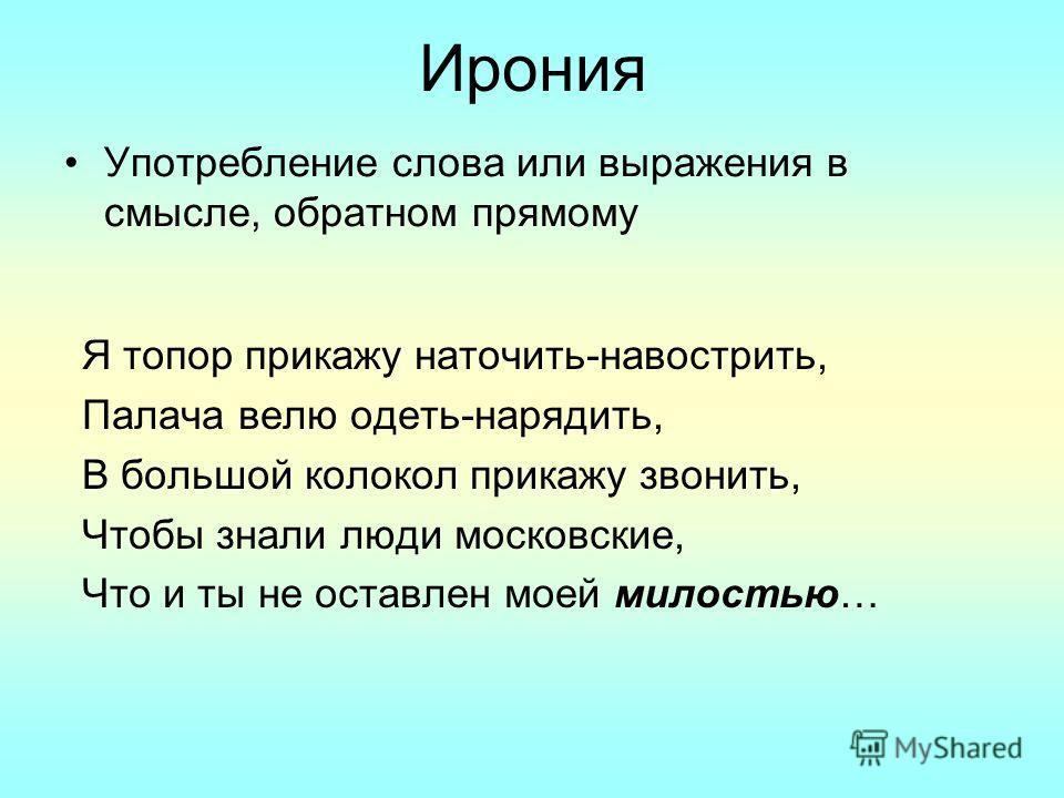 Ирония Употребление слова или выражения в смысле, обратном прямому Я топор прикажу наточить-навострить, Палача велю одеть-нарядить, В большой колокол прикажу звонить, Чтобы знали люди московские, Что и ты не оставлен моей милостью…